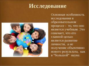 Исследование  Основная особенность исследования в образовательном процессе -