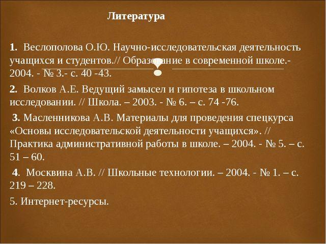 Литература  1. Веслополова О.Ю. Научно-исследовательская деятельность учащи...
