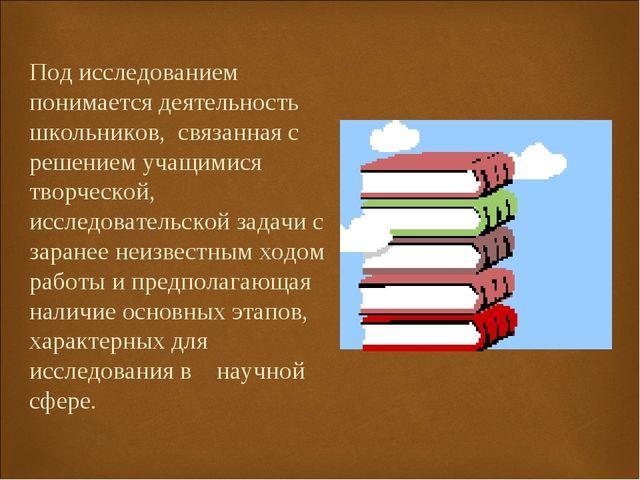 Под исследованием понимается деятельность школьников, связанная с решением уч...