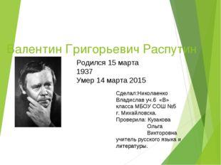 Валентин Григорьевич Распутин Родился 15 марта 1937 Умер 14 марта 2015 Сделал