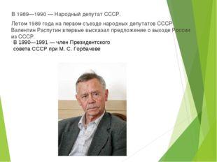В 1989—1990— Народный депутат СССР. Летом 1989 года на первом съезде народны