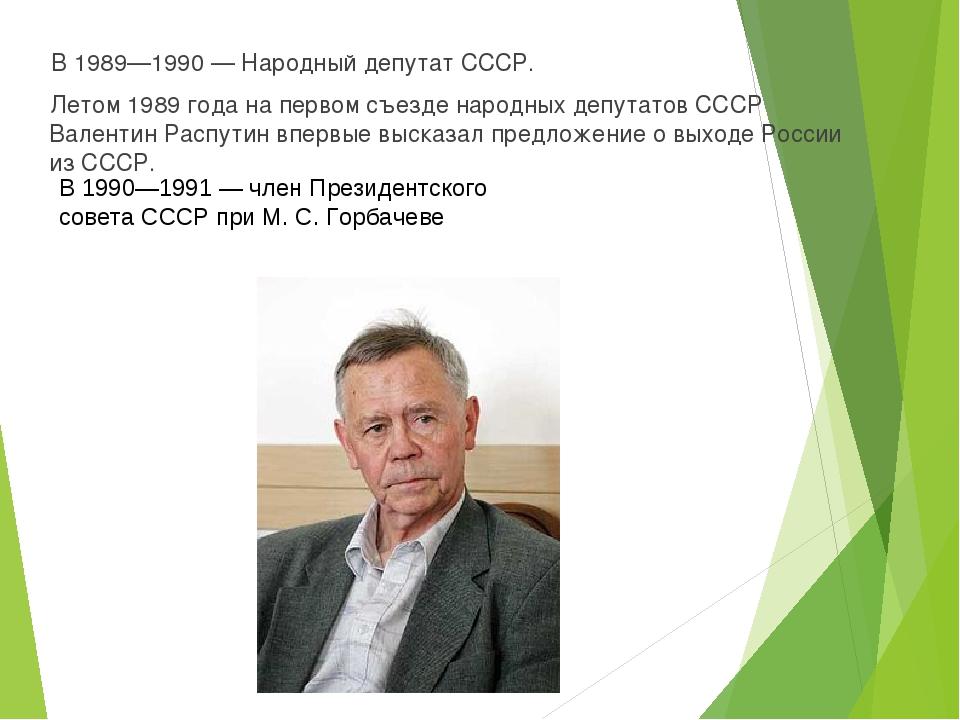 В 1989—1990— Народный депутат СССР. Летом 1989 года на первом съезде народны...
