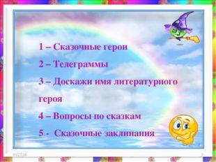 * * 1 – Сказочные герои 2 – Телеграммы 3 – Доскажи имя литературного героя 4