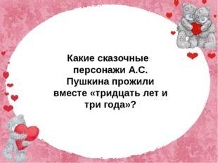 Какие сказочные персонажи А.С. Пушкина прожили вместе «тридцать лет и три го