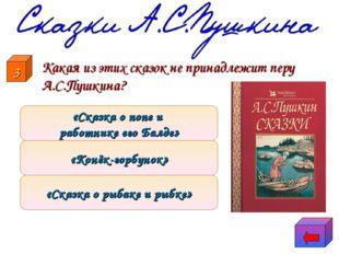 Какая из этих сказок не принадлежит перу А.С.Пушкина? «Сказка о рыбаке и рыб