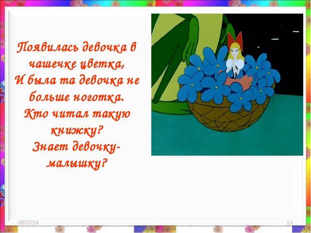 * * Появилась девочка в чашечке цветка, И была та девочка не больше ноготка....