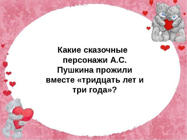 Какие сказочные персонажи А.С. Пушкина прожили вместе «тридцать лет и три го...