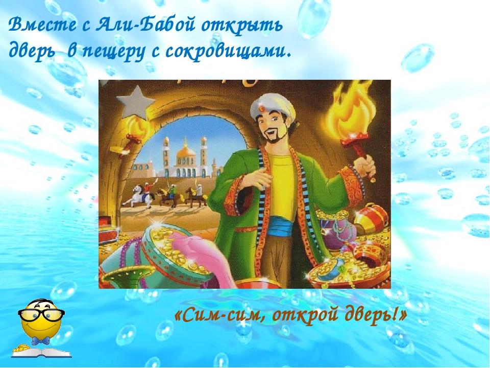 Вместе с Али-Бабой открыть дверь в пещеру с сокровищами. «Сим-сим, открой две...