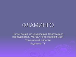 ФЛАМИНГО Презентация по композиции. Подготовила преподаватель МБУДО Новоспасс