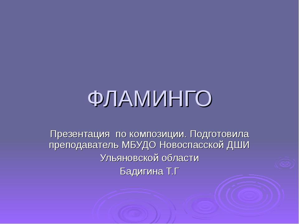 ФЛАМИНГО Презентация по композиции. Подготовила преподаватель МБУДО Новоспасс...
