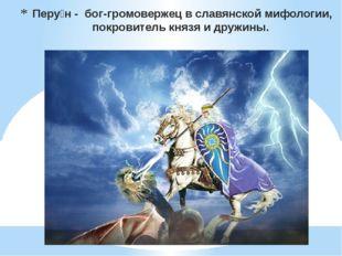 Перу́н - бог-громовержец вславянской мифологии, покровителькнязяидружины.
