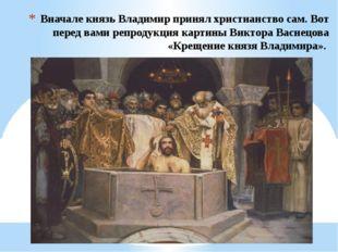 Вначале князь Владимир принял христианство сам. Вот перед вами репродукция ка