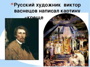 Русский художник виктор васнецов написал картину «крещение руси»