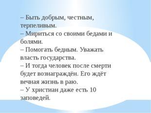 – Быть добрым, честным, терпеливым. – Мириться со своими бедами и болями. –