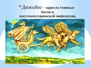 Дажьбог - один из главных богов ввосточнославянской мифологии, бог плодороди