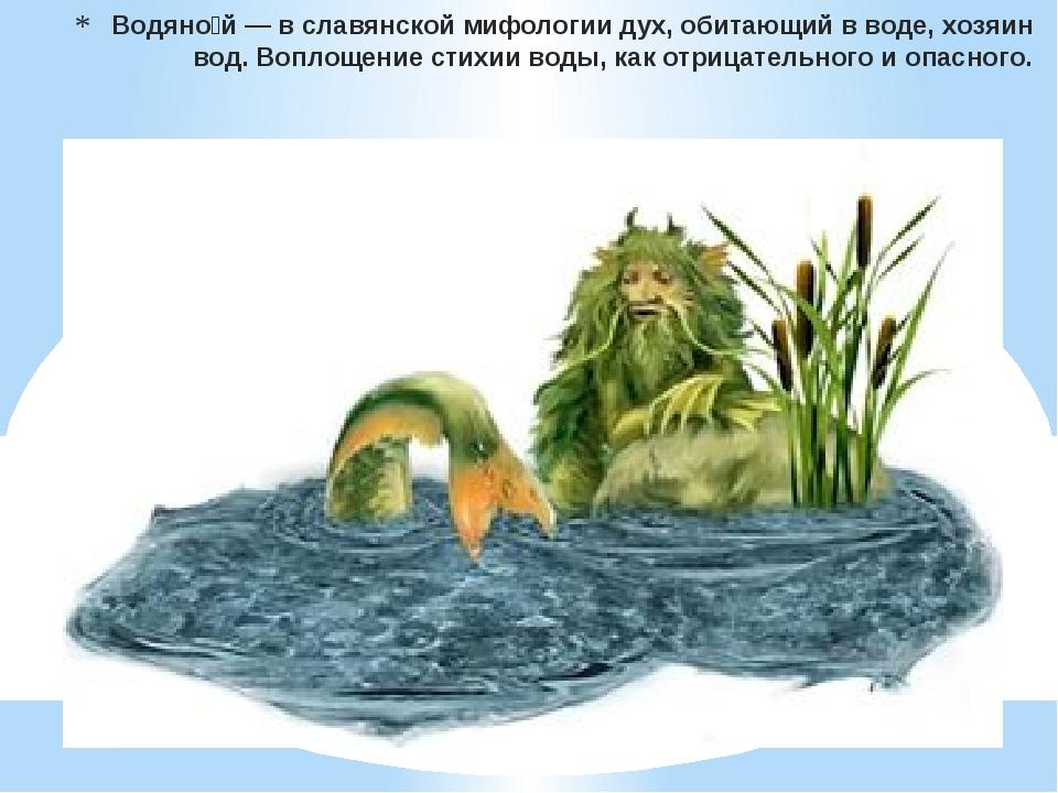 Водяно́й— в славянской мифологиидух, обитающий в воде,хозяинвод. Воплощен...