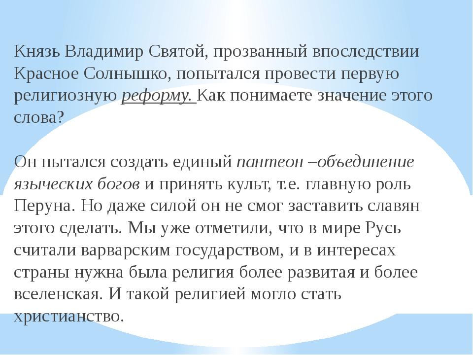 Князь Владимир Святой, прозванный впоследствии Красное Солнышко, попытался п...
