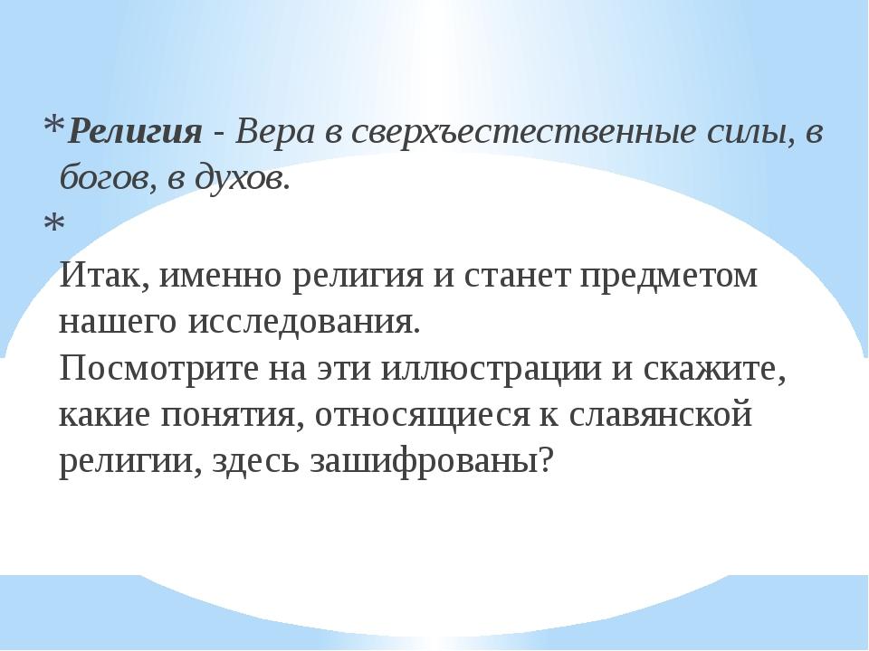 Религия - Вера в сверхъестественные силы, в богов, в духов. Итак, именно рел...