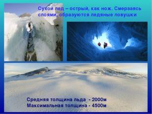 Средняя толщина льда - 2000м Максимальная толщина - 4500м Сухой лед – острый,