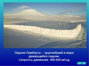 Ледник Ламберта – крупнейший в мире движущийся ледник. Скорость движения 400