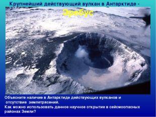Крупнейший действующий вулкан в Антарктиде - Эребус Объясните наличие в Антар