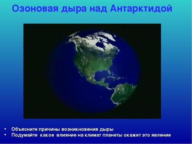 Озоновая дыра над Антарктидой Объясните причины возникновения дыры Подумайте...