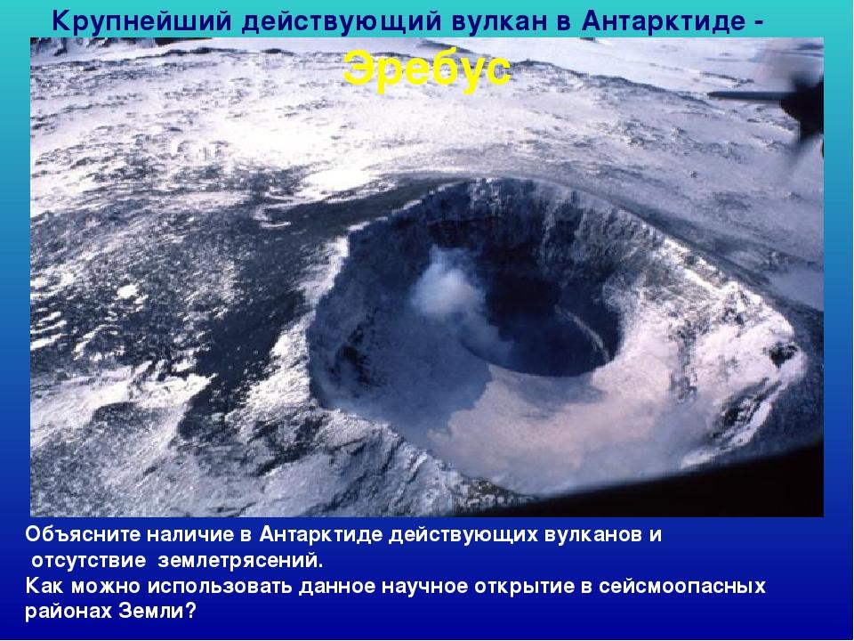 Крупнейший действующий вулкан в Антарктиде - Эребус Объясните наличие в Антар...