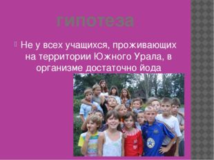 гипотеза Не у всех учащихся, проживающих на территории Южного Урала, в органи