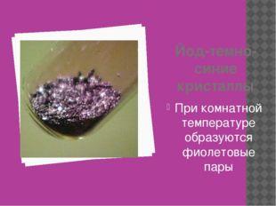 Йод-темно-синие кристаллы При комнатной температуре образуются фиолетовые пары