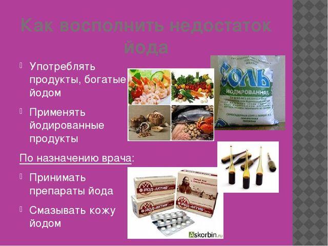 Как восполнить недостаток йода Употреблять продукты, богатые йодом Применять...