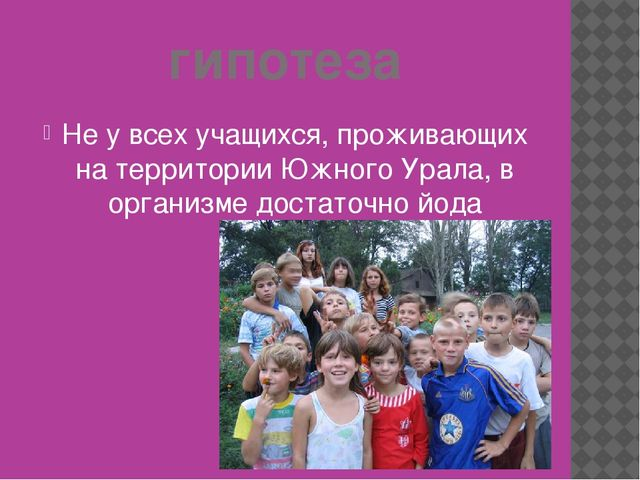 гипотеза Не у всех учащихся, проживающих на территории Южного Урала, в органи...