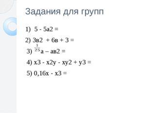 Задания для групп 1) 5 - 5а2 = 2) 3в2 + 6в + 3 = 3) а – ав2 = 4) х3 - х2у - х
