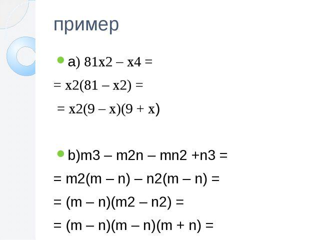 пример а) 81x2 – x4 = = x2(81 – x2) = = x2(9 – x)(9 + x) b)m3 – m2n – mn2 +n3...