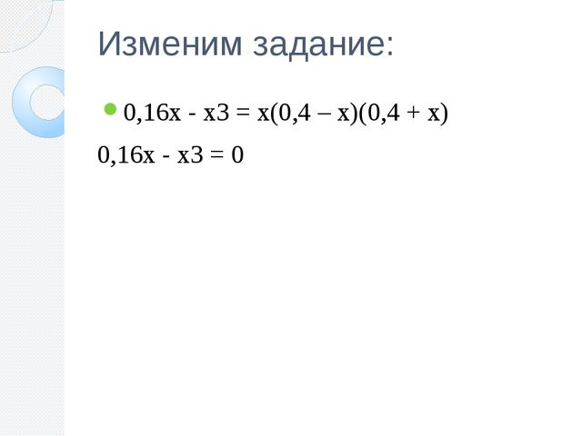 Изменим задание: 0,16х - х3 = х(0,4 – х)(0,4 + х) 0,16х - х3 = 0
