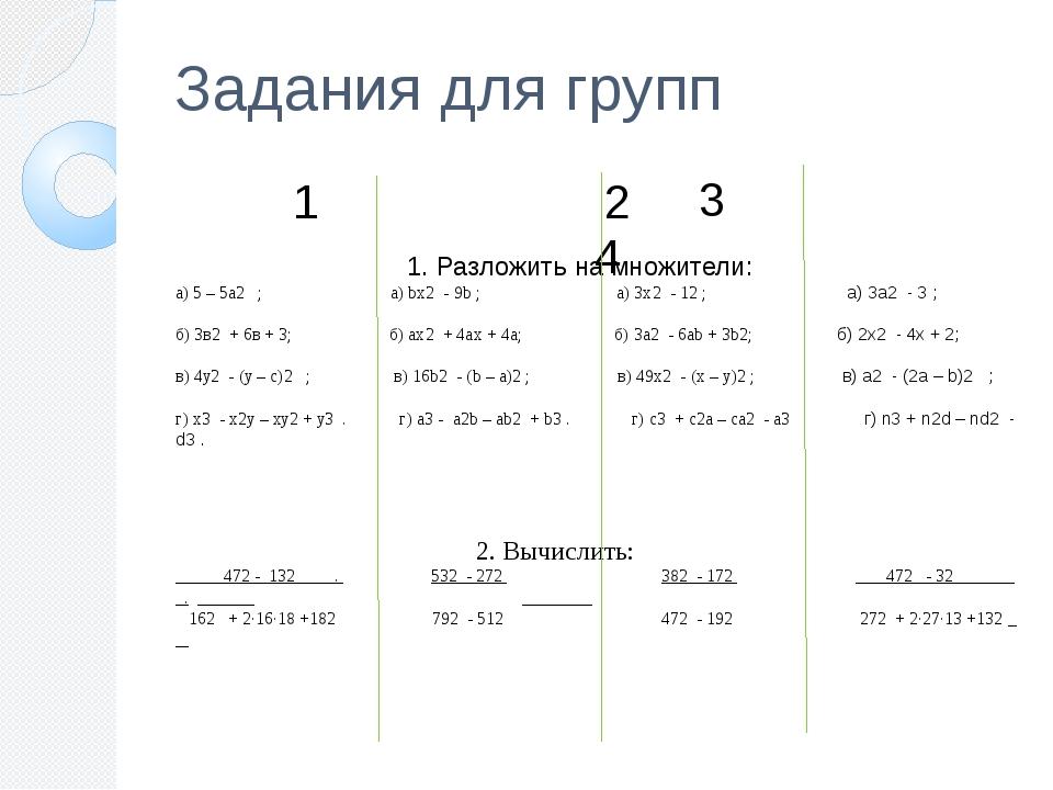 Задания для групп 1 2 1. Разложить на множители: а) 5 – 5а2 ; а) bx2 - 9b ; а...