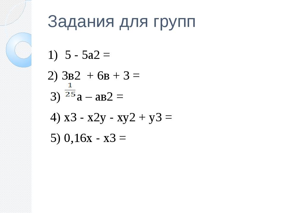 Задания для групп 1) 5 - 5а2 = 2) 3в2 + 6в + 3 = 3) а – ав2 = 4) х3 - х2у - х...