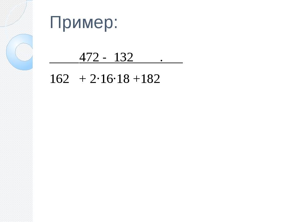 Пример: 472 - 132 . 162 + 2∙16∙18 +182