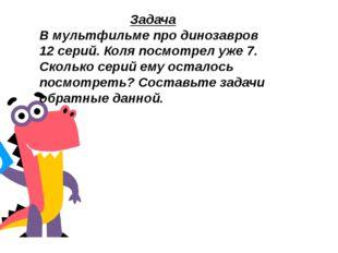 Задача В мультфильме про динозавров 12 серий. Коля посмотрел уже 7. Сколько с