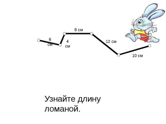 Узнайте длину ломаной. 6 см 4 см 8 см 12 см 10 см