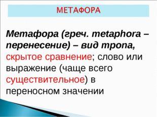 Метафора (греч. metaphora – перенесение) – вид тропа, скрытое сравнение; слов