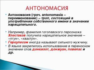 Антономасия (греч. antonomasia – переименование) – троп, состоящий в употребл