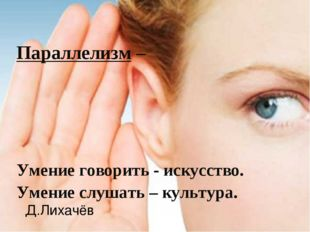 Параллелизм – Умение говорить - искусство. Умение слушать – культура. Д.Лиха