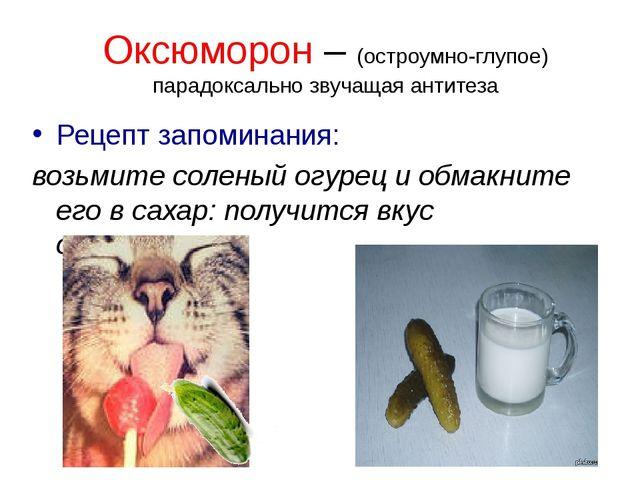 Оксюморон – (остроумно-глупое) парадоксально звучащая антитеза Рецепт запомин...