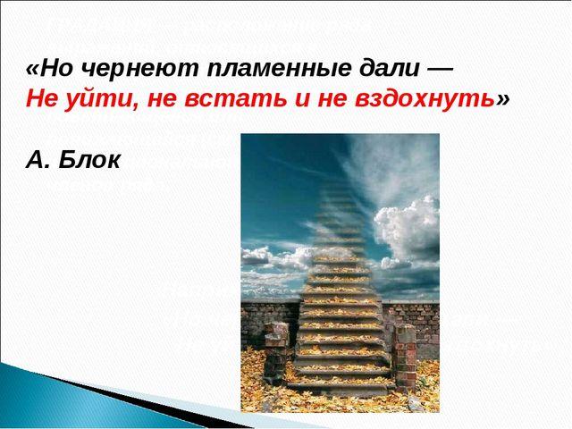 Например у Блока: «Но чернеют пламенные дали — Не уйти, не встать и не вздохн...
