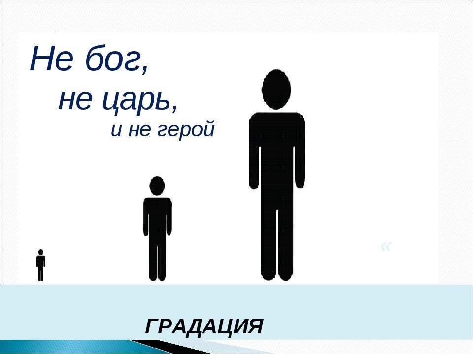 ГРАДАЦИЯ « Не бог, не царь, и не герой