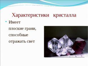 Характеристики кристалла Имеет плоские грани, способные отражать свет