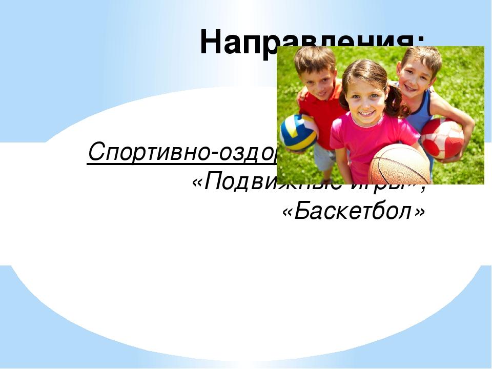 Направления: Спортивно-оздоровительное: «Подвижные игры»; «Баскетбол»