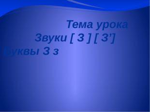 Тема урока Звуки [ З ] [ З'] Буквы З з