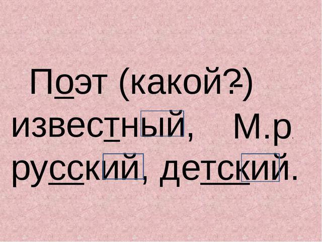 Поэт (какой?) известный, русский, детский. - М.р.