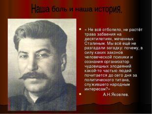 « Не всё отболело, не растёт трава забвения на десятилетиях, меченных Сталины